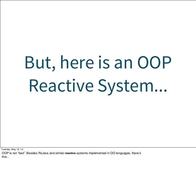 """But, here is an OOP Reactive System... Tuesday, May 13, 14 OOP is not """"bad"""". Besides RxJava and similar reactive systems i..."""