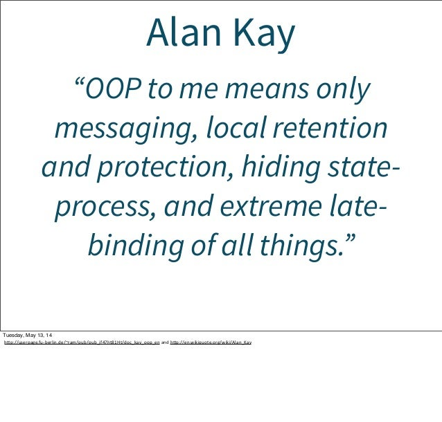 """Alan Kay """"OOP to me means only messaging, local retention and protection, hiding state- process, and extreme late- binding..."""