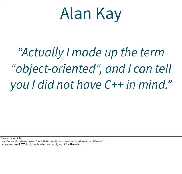 """Alan Kay """"Actually I made up the term """"object-oriented"""", and I can tell you I did not have C++ in mind."""" Tuesday, May 13, ..."""