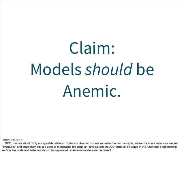 Claim: Models should be Anemic. Tuesday, May 13, 14 In DDD, models should fully encapsulate state and behavior. Anemic mod...