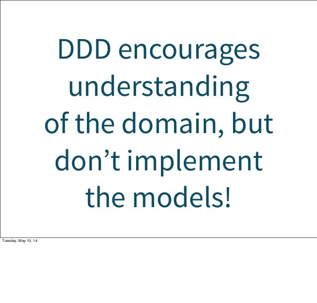 DDD encourages understanding of the domain, but don't implement the models! Tuesday, May 13, 14