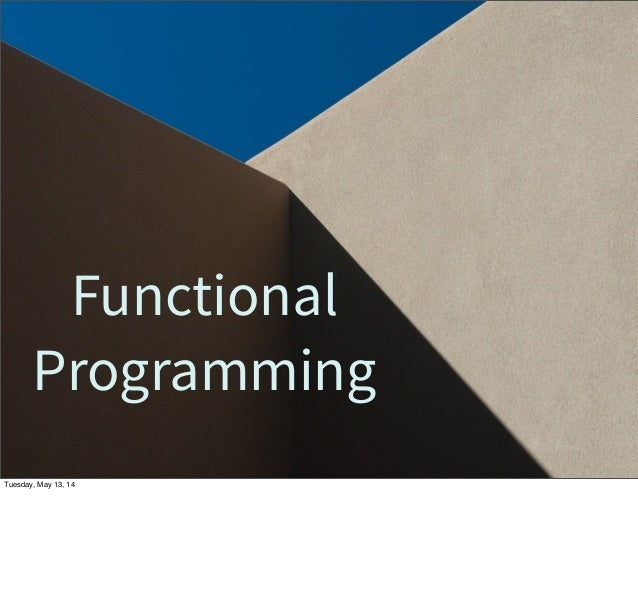 Functional Programming Tuesday, May 13, 14