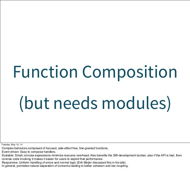 Function Composition (but needs modules) Tuesday, May 13, 14 Complex behaviors composed of focused, side-effect free, fine-...