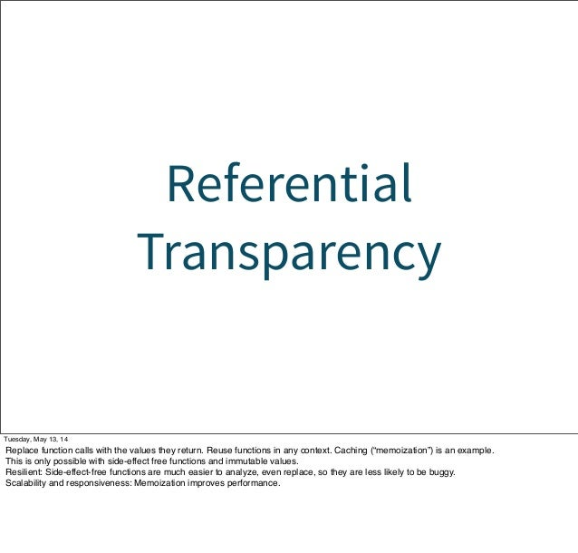 Referential Transparency Tuesday, May 13, 14 Replace function calls with the values they return. Reuse functions in any co...
