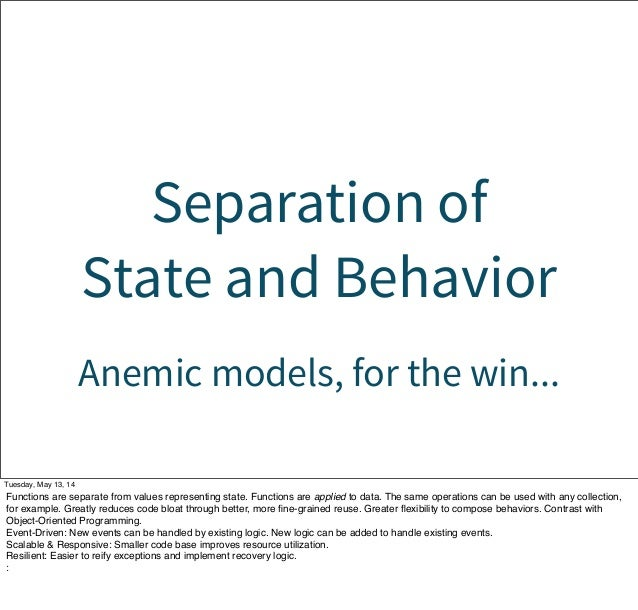 Separation of State and Behavior Anemic models, for the win... Tuesday, May 13, 14 Functions are separate from values repr...