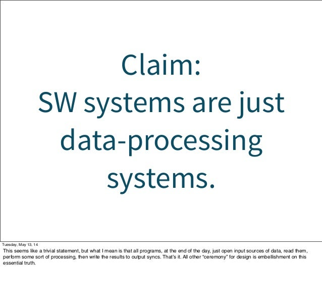 Claim: SW systems are just data-processing systems. Tuesday, May 13, 14 This seems like a trivial statement, but what I me...