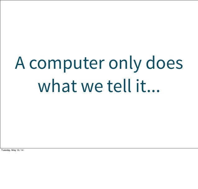A computer only does what we tell it... Tuesday, May 13, 14