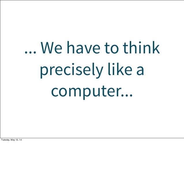 ... We have to think precisely like a computer... Tuesday, May 13, 14