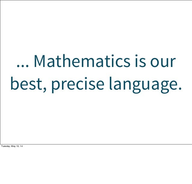 ... Mathematics is our best, precise language. Tuesday, May 13, 14