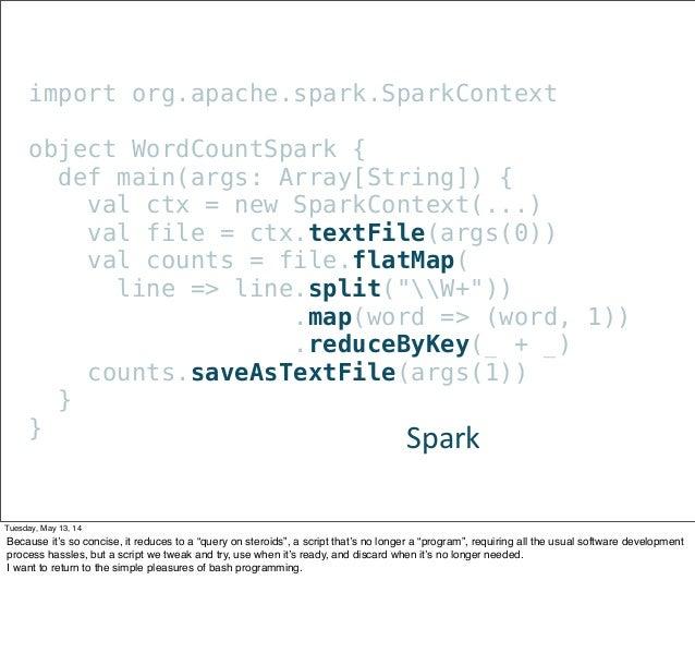 import org.apache.spark.SparkContext object WordCountSpark { def main(args: Array[String]) { val ctx = new SparkContext(.....