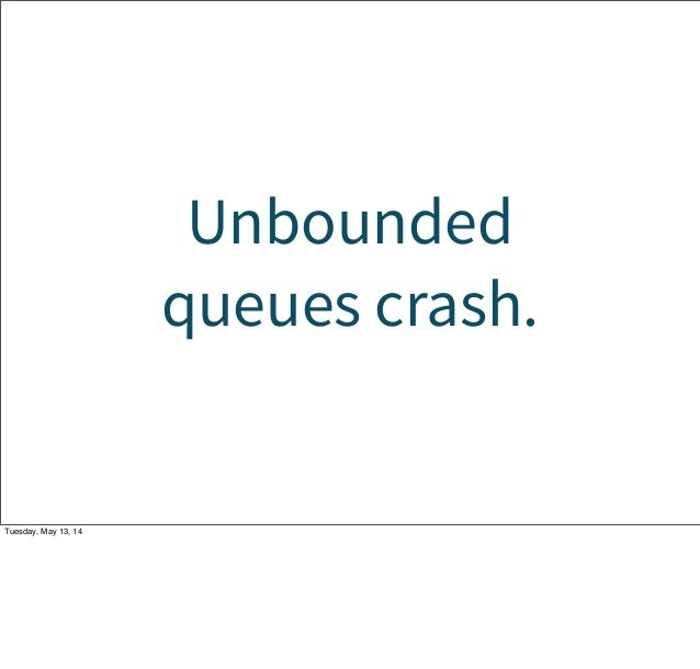 Unbounded queues crash. Tuesday, May 13, 14