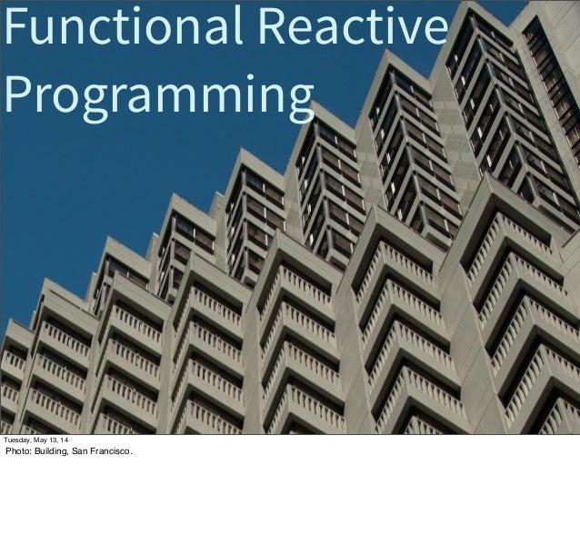 Functional Reactive Programming Tuesday, May 13, 14 Photo: Building, San Francisco.