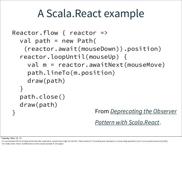 A Scala.React example Reactor.flow { reactor => val path = new Path( (reactor.await(mouseDown)).position) reactor.loopUnti...