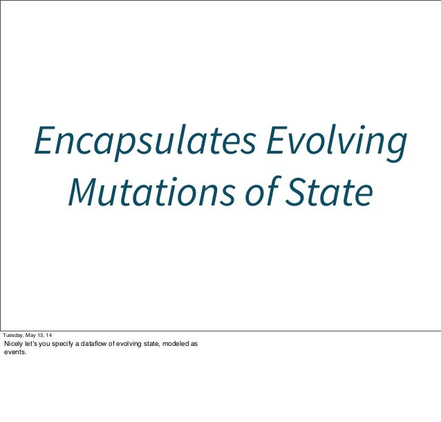 Encapsulates Evolving Mutations of State Tuesday, May 13, 14 Nicely let's you specify a dataflow of evolving state, modeled...