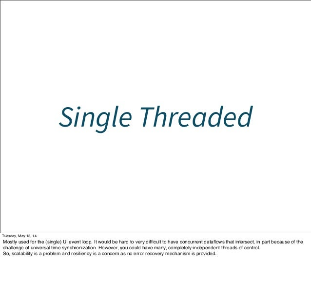 Single Threaded Tuesday, May 13, 14 Mostly used for the (single) UI event loop. It would be hard to very difficult to have ...
