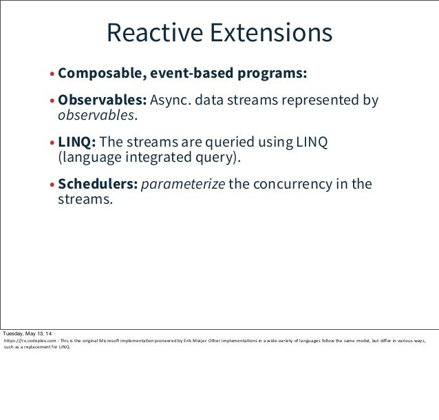 Reactive Extensions • Composable, event-based programs: • Observables: Async. data streams represented by observables. • L...