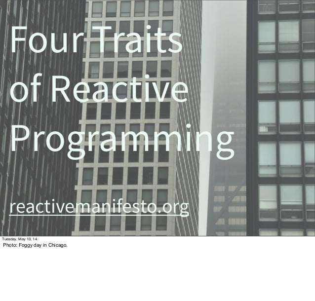 Four Traits of Reactive Programming reactivemanifesto.org Tuesday, May 13, 14 Photo: Foggy day in Chicago.