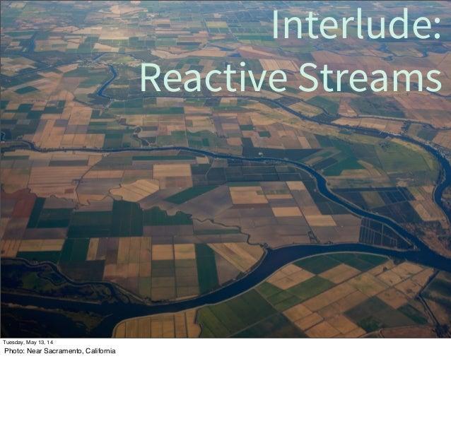 Interlude: Reactive Streams Tuesday, May 13, 14 Photo: Near Sacramento, California