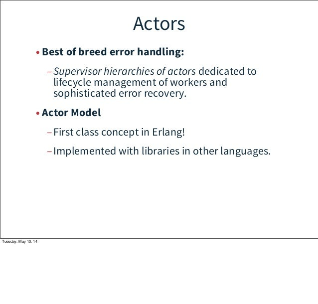 Actors • Best of breed error handling: –Supervisor hierarchies of actors dedicated to lifecycle management of workers and ...
