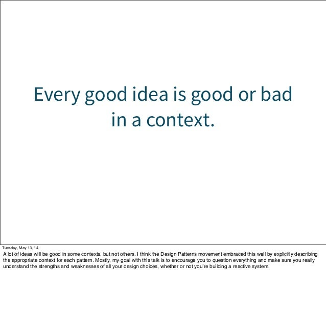 Every good idea is good or bad in a context. Tuesday, May 13, 14 A lot of ideas will be good in some contexts, but not oth...