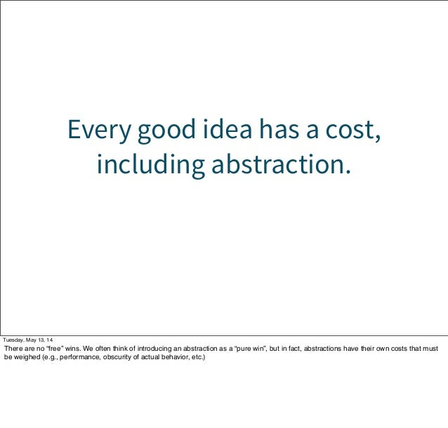 """Every good idea has a cost, including abstraction. Tuesday, May 13, 14 There are no """"free"""" wins. We often think of introdu..."""