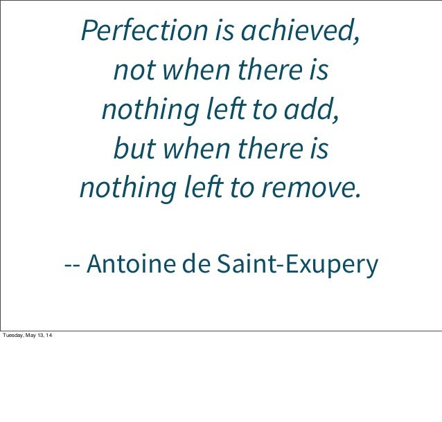 Perfection is achieved, not when there is nothing left to add, but when there is nothing left to remove. -- Antoine de Sai...