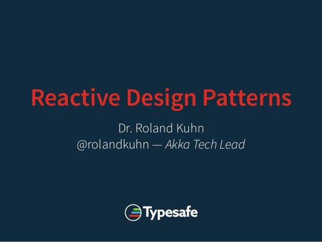 Reactive Design Patterns Dr. Roland Kuhn @rolandkuhn — Akka Tech Lead