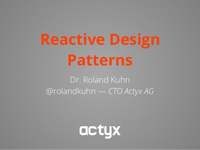 Reactive Design Patterns Dr. Roland Kuhn @rolandkuhn — CTO Actyx AG