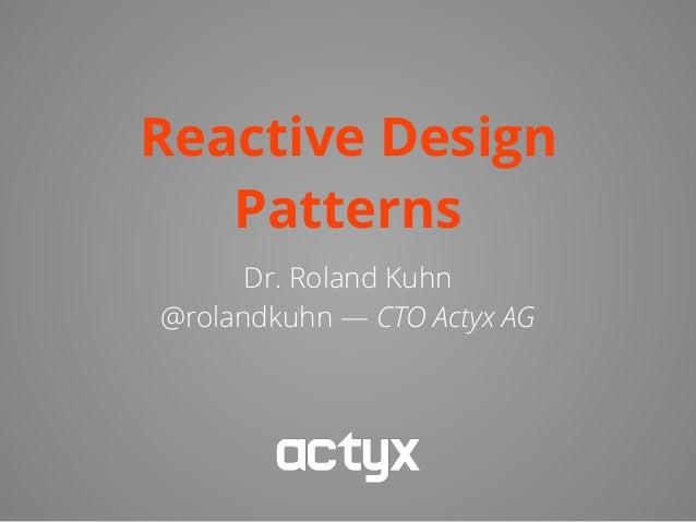 Reactive Design Patterns Dr. Roland Kuhn @rolandkuhn — CTO Actyx AG