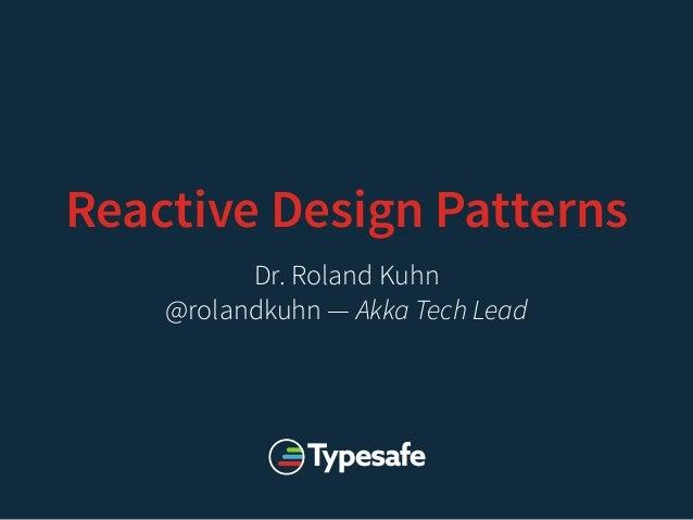 Reactive Design Patterns Dr. Roland Kuhn @rolandkuhn — Akka Tech Lead