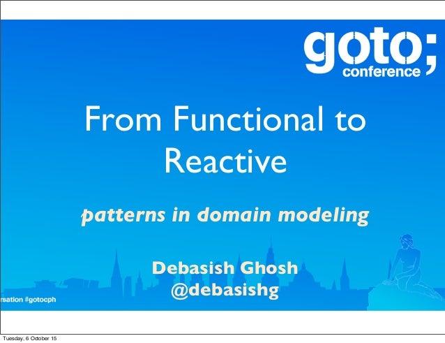 From Functional to Reactive patterns in domain modeling Debasish Ghosh @debasishg Tuesday, 6 October 15