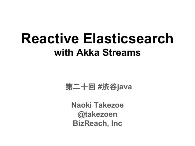 Reactive Elasticsearch with Akka Streams 第二十回 #渋谷java Naoki Takezoe @takezoen BizReach, Inc