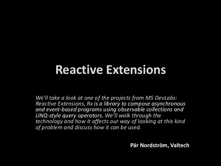 Reactive Extensions<br />We'lltake a look at oneof the projects from MS DevLabs: ReactiveExtensions, Rxis a library to com...