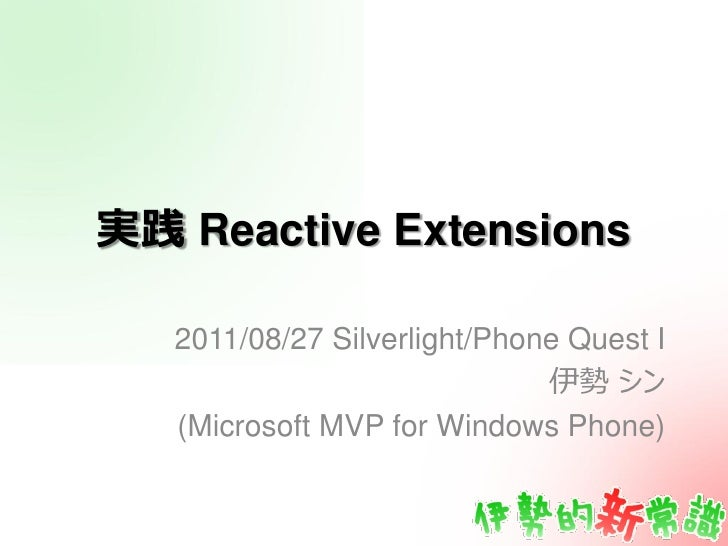 実践 Reactive Extensions   2011/08/27 Silverlight/Phone Quest I                              伊勢 シン   (Microsoft MVP for Wind...