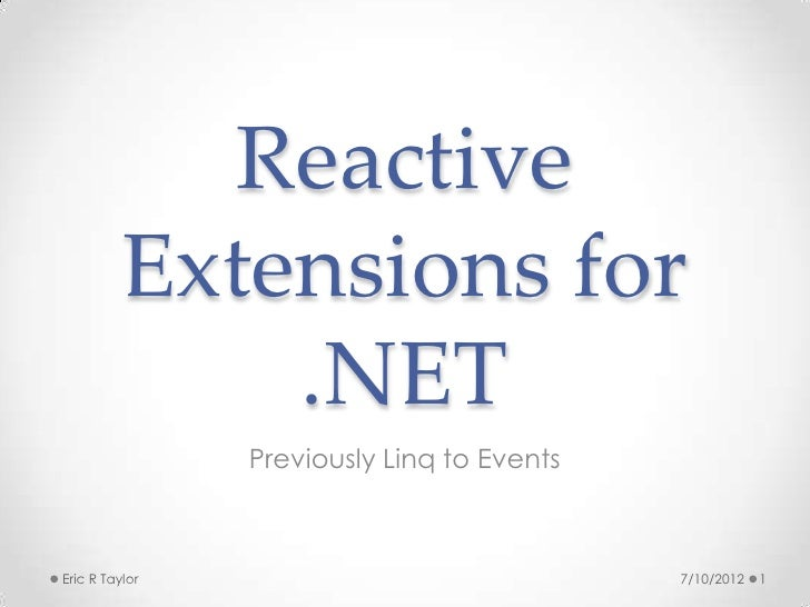 Reactive          Extensions for              .NET                Previously Linq to EventsEric R Taylor                  ...