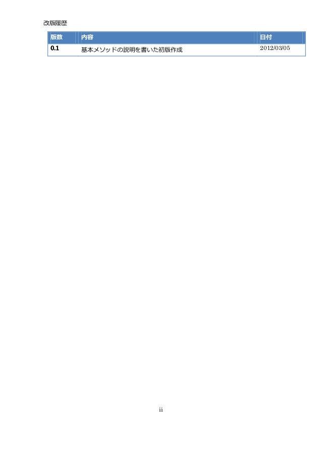 改版履歴 版数    内容                  日付 0.1   基本メソッドの説明を書いた初版作成   2012/03/05                    ii