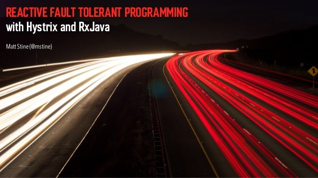 REACTIVE FAULT TOLERANT PROGRAMMING  with Hystrix and RxJava Matt Stine (@mstine)