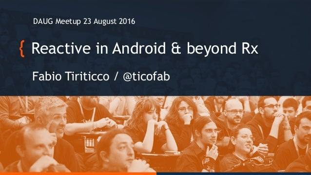 Reactive in Android & beyond Rx Fabio Tiriticco / @ticofab DAUG Meetup 23 August 2016