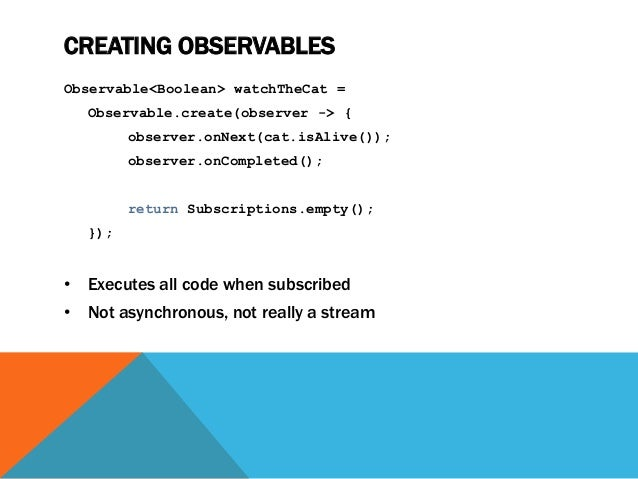 CREATING OBSERVABLES Observable<Boolean> watchTheCat = Observable.create(observer -> { observer.onNext(cat.isAlive()); obs...