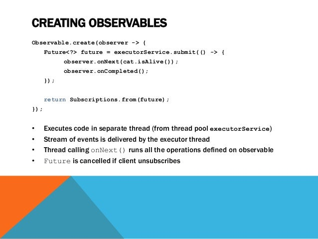 CREATING OBSERVABLES Observable.create(observer -> { Future<?> future = executorService.submit(() -> { observer.onNext(cat...