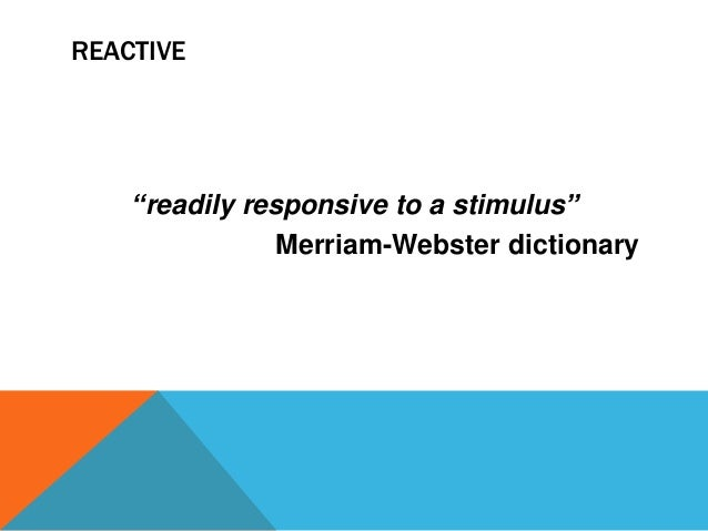 """REACTIVE  """"readily responsive to a stimulus"""" Merriam-Webster dictionary"""