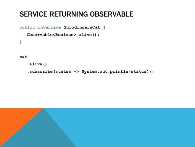SERVICE RETURNING OBSERVABLE public interface ShrödingersCat { Observable<Boolean> alive(); } cat .alive() .subscribe(stat...