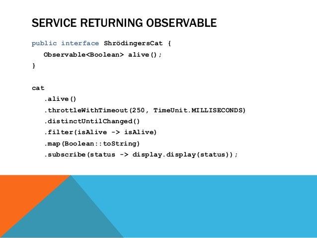SERVICE RETURNING OBSERVABLE public interface ShrödingersCat { Observable<Boolean> alive(); } cat .alive() .throttleWithTi...
