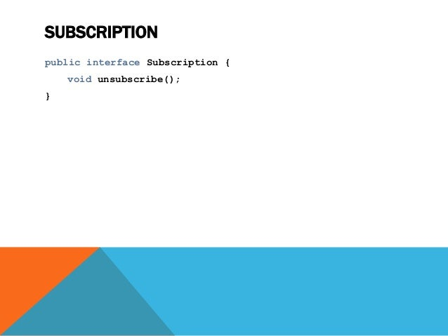 SUBSCRIPTION public interface Subscription { void unsubscribe(); }