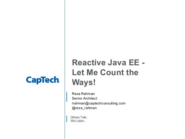 Others Talk, We Listen. Reactive Java EE - Let Me Count the Ways! Reza Rahman Senior Architect rrahman@captechconsulting.c...