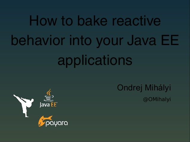 How to bake reactive behavior into your Java EE applications Ondrej Mihályi @OMihalyi