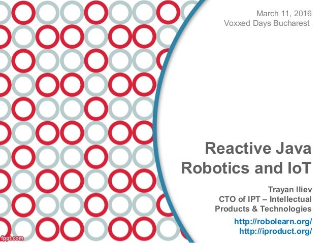 March 11, 2016 Voxxed Days Bucharest Reactive Java Robotics and IoT Trayan Iliev CTO of IPT – Intellectual Products & Tech...