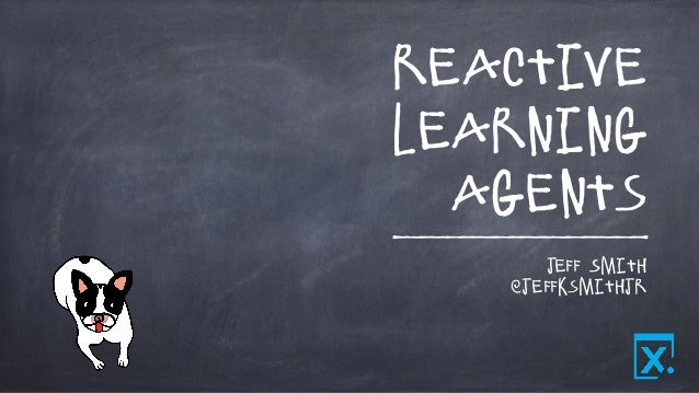 Reactive Learning Agents Jeff Smith @jeffksmithjr