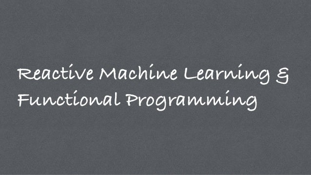 Reactive Machine Learning & Functional Programming