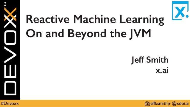 @jeffksmithjr @xdotai#Devoxx Reactive Machine Learning On and Beyond the JVM Jeff Smith x.ai